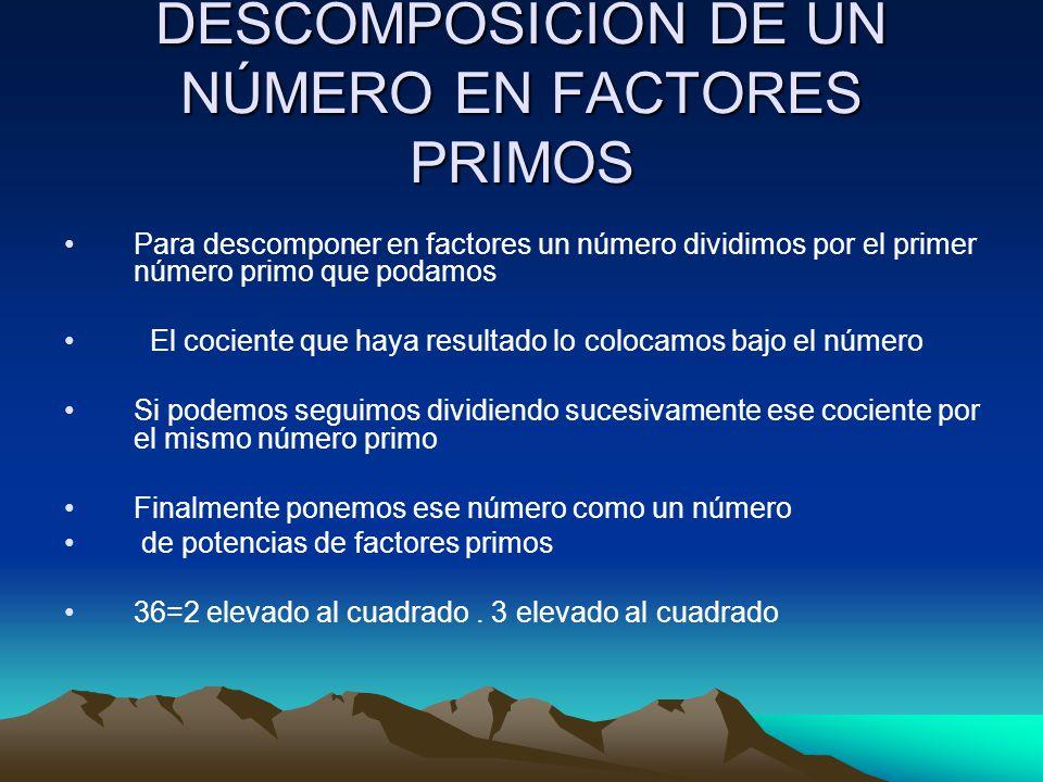 DESCOMPOSICIÓN DE UN NÚMERO EN FACTORES PRIMOS Para descomponer en factores un número dividimos por el primer número primo que podamos El cociente que