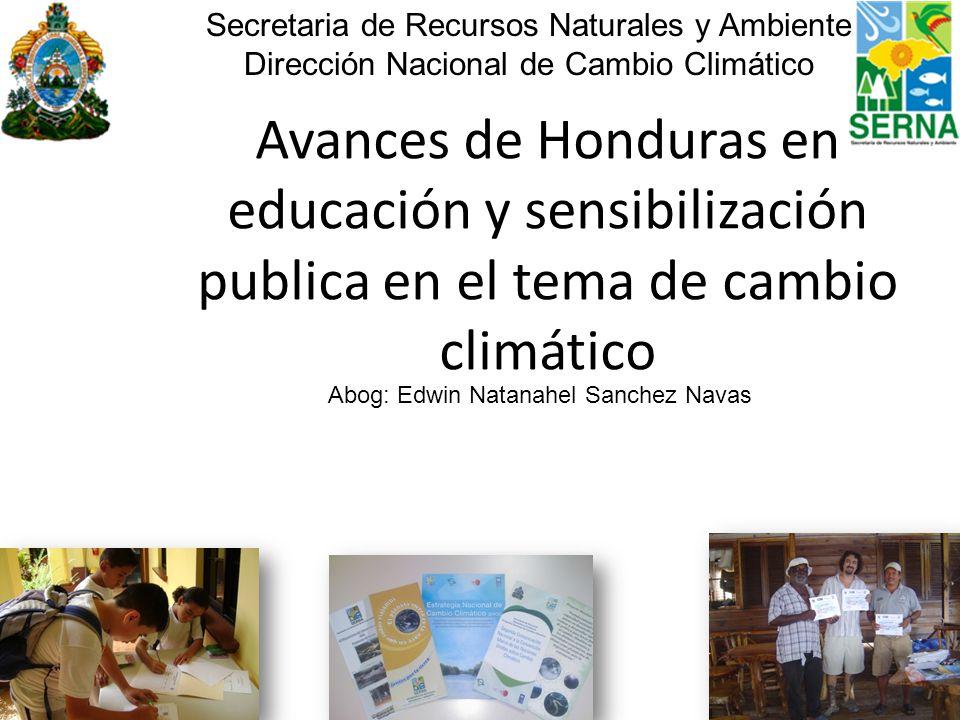 Avances de Honduras en educación y sensibilización publica en el tema de cambio climático Secretaria de Recursos Naturales y Ambiente Dirección Nacion