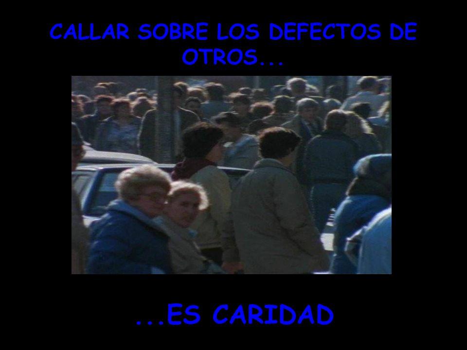 ` CALLAR SOBRE LOS DEFECTOS DE OTROS......ES CARIDAD