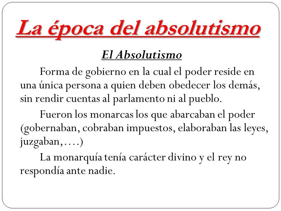 La época del absolutismo El Absolutismo Forma de gobierno en la cual el poder reside en una única persona a quien deben obedecer los demás, sin rendir cuentas al parlamento ni al pueblo.