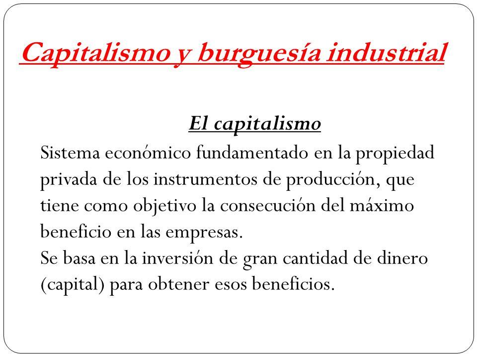 Capitalismo y burguesía industrial El capitalismo Sistema económico fundamentado en la propiedad privada de los instrumentos de producción, que tiene como objetivo la consecución del máximo beneficio en las empresas.