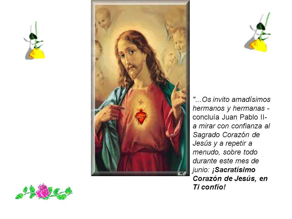 ...Os invito amadísimos hermanos y hermanas - concluía Juan Pablo II- a mirar con confianza al Sagrado Corazón de Jesús y a repetir a menudo, sobre todo durante este mes de junio: ¡Sacratísimo Corazón de Jesús, en Ti confío!