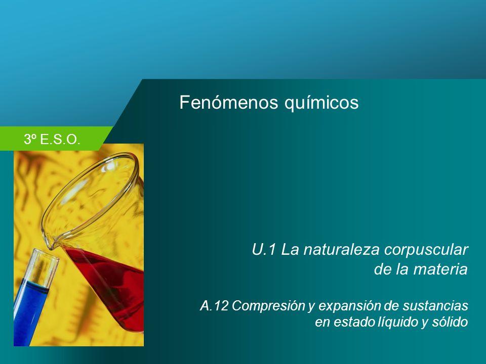 3º E.S.O. Fenómenos químicos U.1 La naturaleza corpuscular de la materia A.12 Compresión y expansión de sustancias en estado líquido y sólido