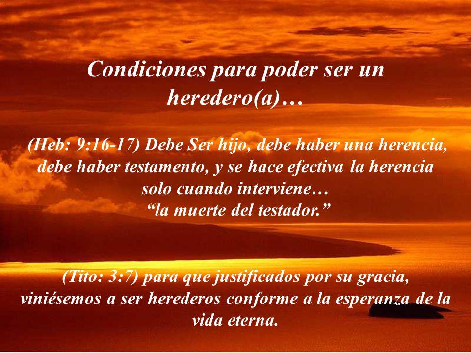 Condiciones para poder ser un heredero(a)… (Heb: 9:16-17) Debe Ser hijo, debe haber una herencia, debe haber testamento, y se hace efectiva la herencia solo cuando interviene… la muerte del testador.