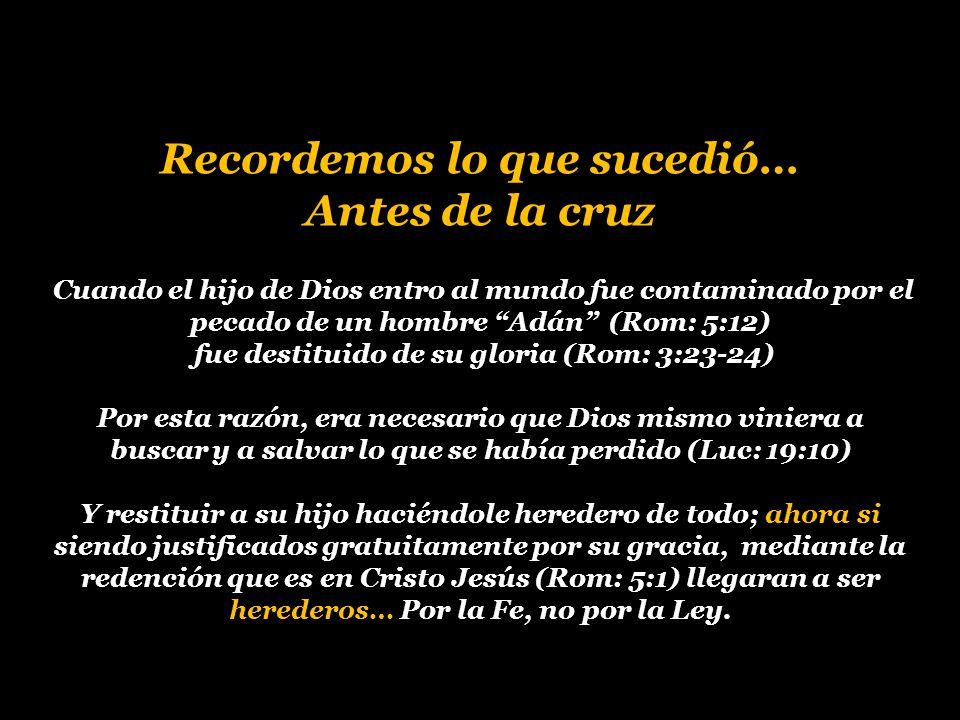 Recordemos lo que sucedió… Antes de la cruz Cuando el hijo de Dios entro al mundo fue contaminado por el pecado de un hombre Adán (Rom: 5:12) fue destituido de su gloria (Rom: 3:23-24) Por esta razón, era necesario que Dios mismo viniera a buscar y a salvar lo que se había perdido (Luc: 19:10) Y restituir a su hijo haciéndole heredero de todo; ahora si siendo justificados gratuitamente por su gracia, mediante la redención que es en Cristo Jesús (Rom: 5:1) llegaran a ser herederos… Por la Fe, no por la Ley.