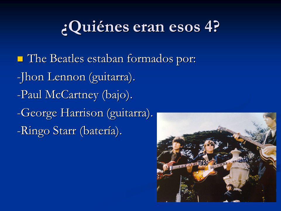 ¿Quiénes eran esos 4? The Beatles estaban formados por: The Beatles estaban formados por: -Jhon Lennon (guitarra). -Paul McCartney (bajo). -George Har