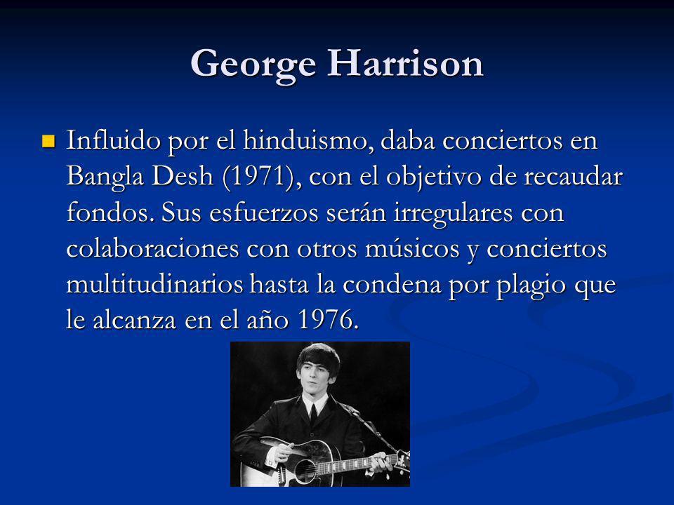 George Harrison Influido por el hinduismo, daba conciertos en Bangla Desh (1971), con el objetivo de recaudar fondos. Sus esfuerzos serán irregulares