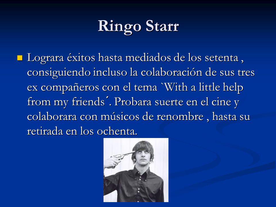 Ringo Starr Lograra éxitos hasta mediados de los setenta, consiguiendo incluso la colaboración de sus tres ex compañeros con el tema `With a little he