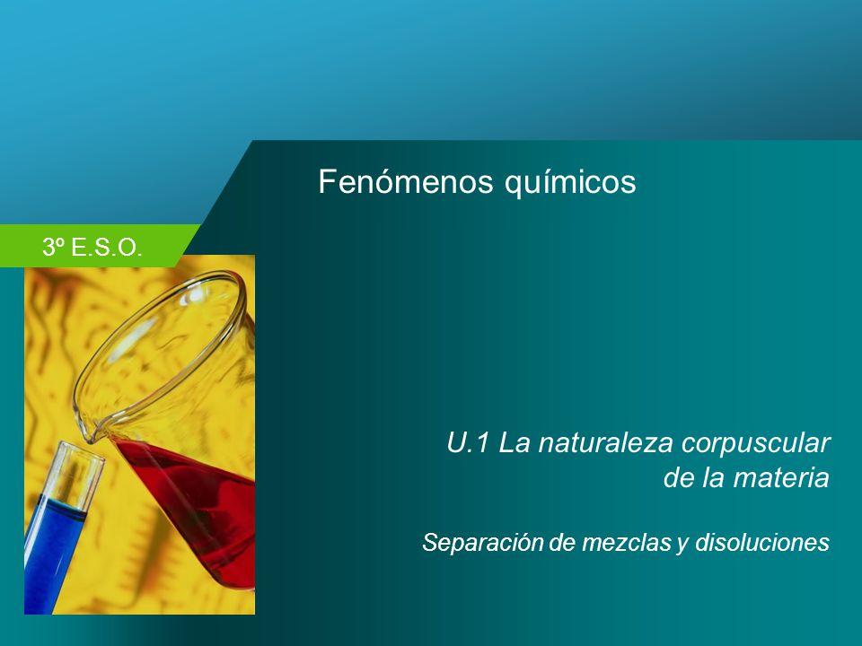 3º E.S.O. Fenómenos químicos U.1 La naturaleza corpuscular de la materia Separación de mezclas y disoluciones