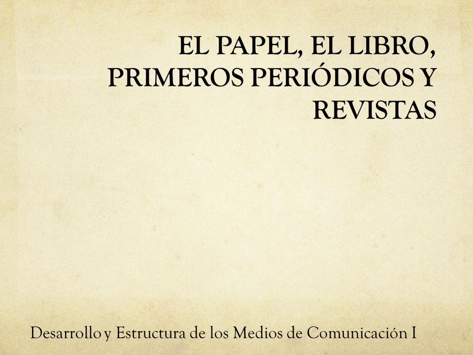 EL PAPEL, EL LIBRO, PRIMEROS PERIÓDICOS Y REVISTAS Desarrollo y Estructura de los Medios de Comunicación I