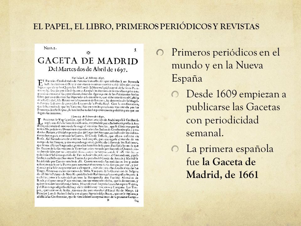 EL PAPEL, EL LIBRO, PRIMEROS PERIÓDICOS Y REVISTAS Primeros periódicos en el mundo y en la Nueva España Desde 1609 empiezan a publicarse las Gacetas con periodicidad semanal.