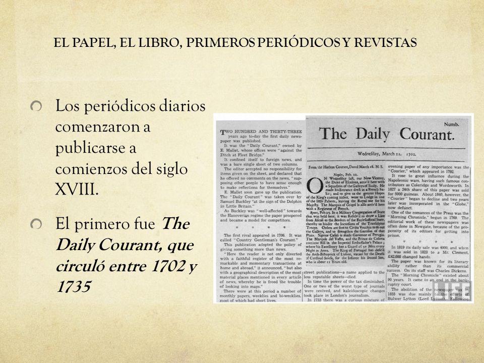 EL PAPEL, EL LIBRO, PRIMEROS PERIÓDICOS Y REVISTAS Los periódicos diarios comenzaron a publicarse a comienzos del siglo XVIII. El primero fue The Dail