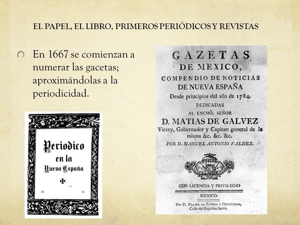 EL PAPEL, EL LIBRO, PRIMEROS PERIÓDICOS Y REVISTAS En 1667 se comienzan a numerar las gacetas; aproximándolas a la periodicidad.