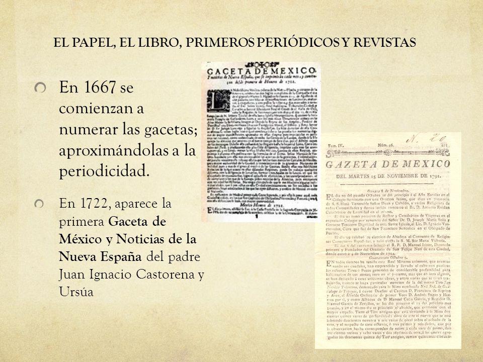 EL PAPEL, EL LIBRO, PRIMEROS PERIÓDICOS Y REVISTAS En 1667 se comienzan a numerar las gacetas; aproximándolas a la periodicidad. En 1722, aparece la p