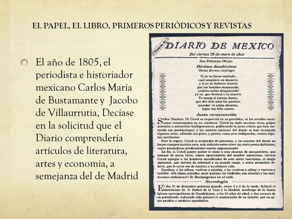 EL PAPEL, EL LIBRO, PRIMEROS PERIÓDICOS Y REVISTAS El año de 1805, el periodista e historiador mexicano Carlos María de Bustamante y Jacobo de Villaur