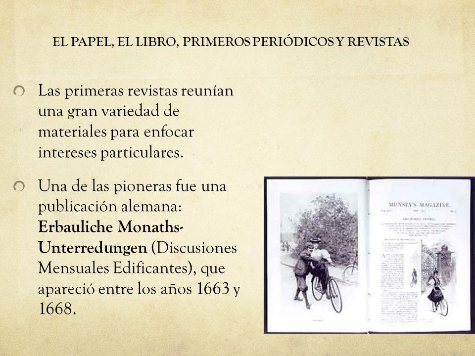 EL PAPEL, EL LIBRO, PRIMEROS PERIÓDICOS Y REVISTAS Las primeras revistas reunían una gran variedad de materiales para enfocar intereses particulares.