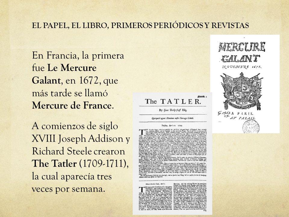 EL PAPEL, EL LIBRO, PRIMEROS PERIÓDICOS Y REVISTAS En Francia, la primera fue Le Mercure Galant, en 1672, que más tarde se llamó Mercure de France. A