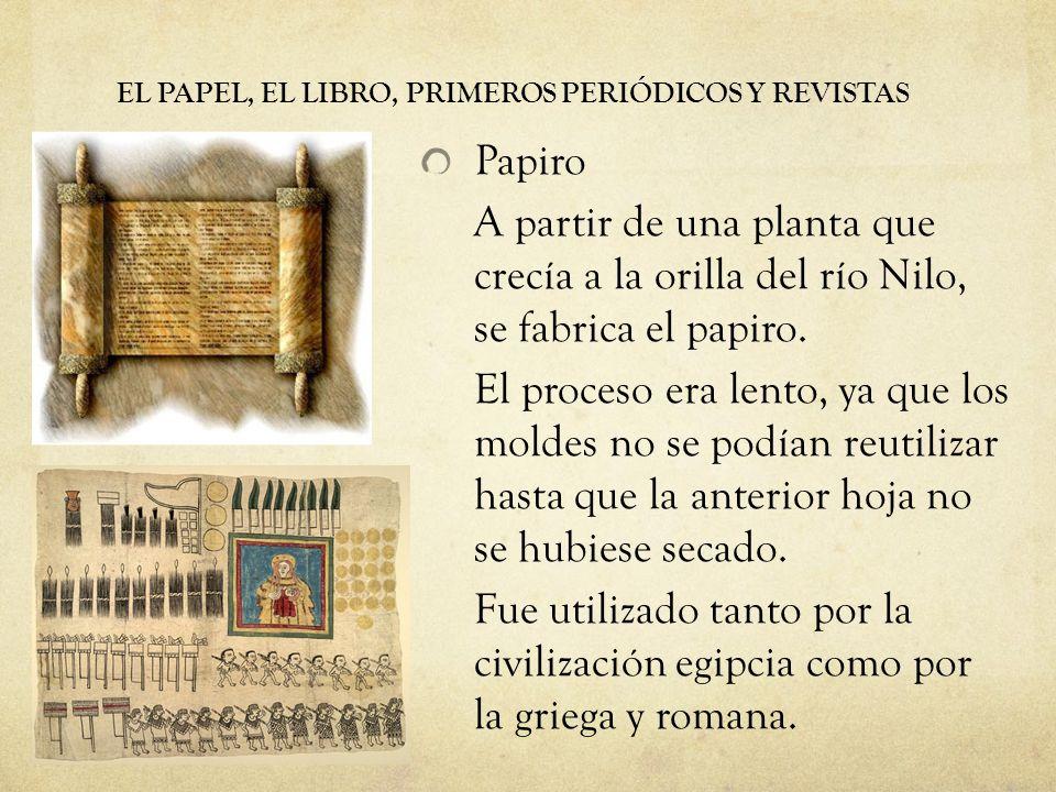 EL PAPEL, EL LIBRO, PRIMEROS PERIÓDICOS Y REVISTAS Papiro A partir de una planta que crecía a la orilla del río Nilo, se fabrica el papiro. El proceso