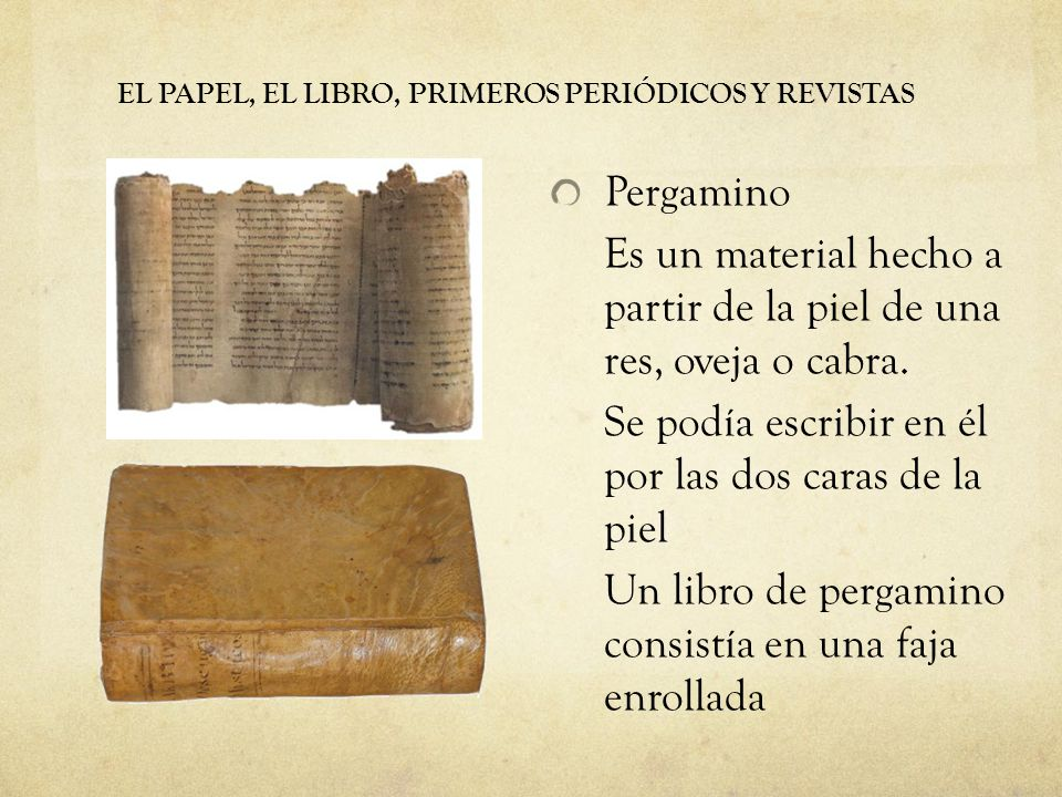 EL PAPEL, EL LIBRO, PRIMEROS PERIÓDICOS Y REVISTAS Pergamino Es un material hecho a partir de la piel de una res, oveja o cabra. Se podía escribir en