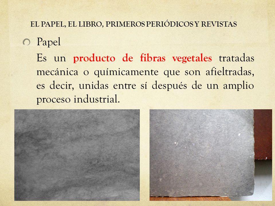 EL PAPEL, EL LIBRO, PRIMEROS PERIÓDICOS Y REVISTAS Papel Es un producto de fibras vegetales tratadas mecánica o químicamente que son afieltradas, es decir, unidas entre sí después de un amplio proceso industrial.