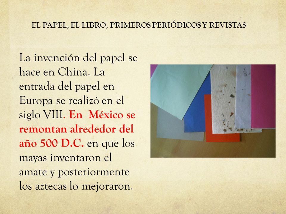 EL PAPEL, EL LIBRO, PRIMEROS PERIÓDICOS Y REVISTAS La invención del papel se hace en China. La entrada del papel en Europa se realizó en el siglo VIII
