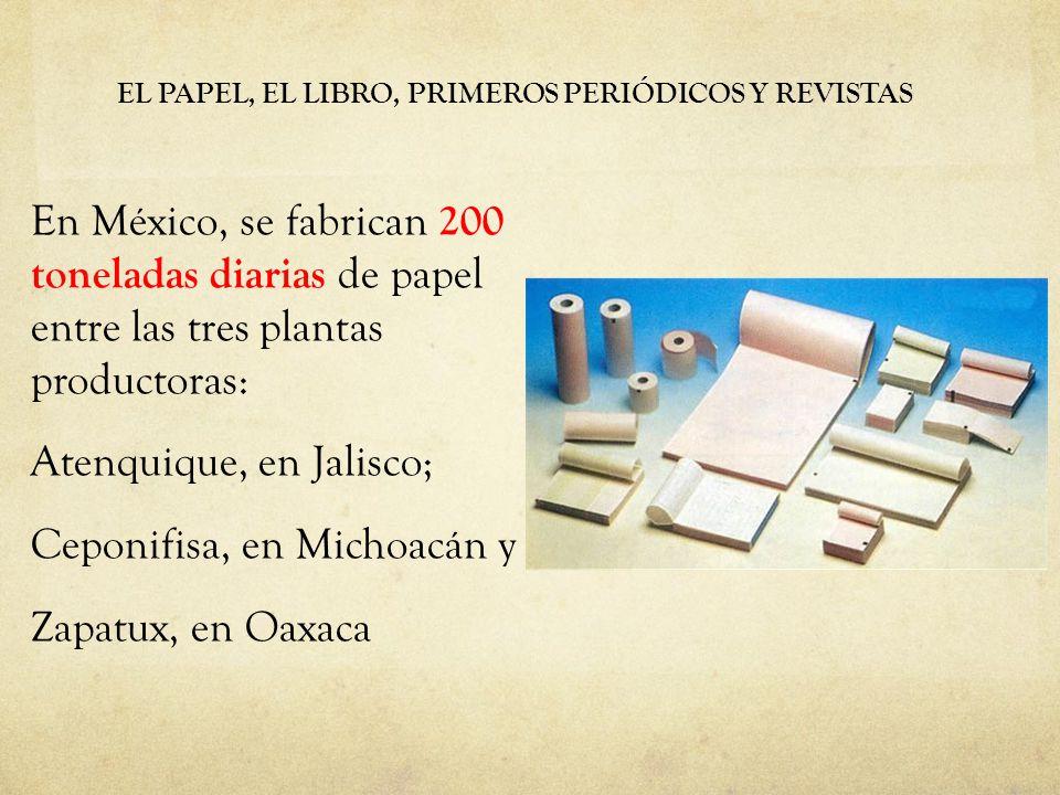EL PAPEL, EL LIBRO, PRIMEROS PERIÓDICOS Y REVISTAS En México, se fabrican 200 toneladas diarias de papel entre las tres plantas productoras: Atenquique, en Jalisco; Ceponifisa, en Michoacán y Zapatux, en Oaxaca