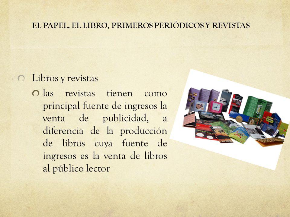 EL PAPEL, EL LIBRO, PRIMEROS PERIÓDICOS Y REVISTAS Libros y revistas las revistas tienen como principal fuente de ingresos la venta de publicidad, a diferencia de la producción de libros cuya fuente de ingresos es la venta de libros al público lector