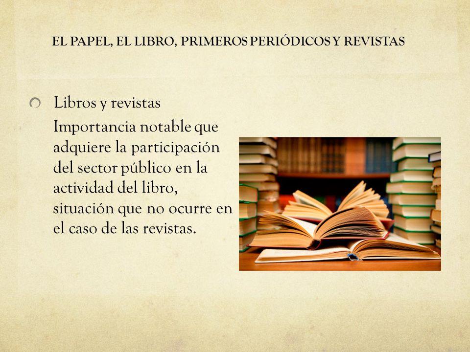EL PAPEL, EL LIBRO, PRIMEROS PERIÓDICOS Y REVISTAS Libros y revistas Importancia notable que adquiere la participación del sector público en la actividad del libro, situación que no ocurre en el caso de las revistas.
