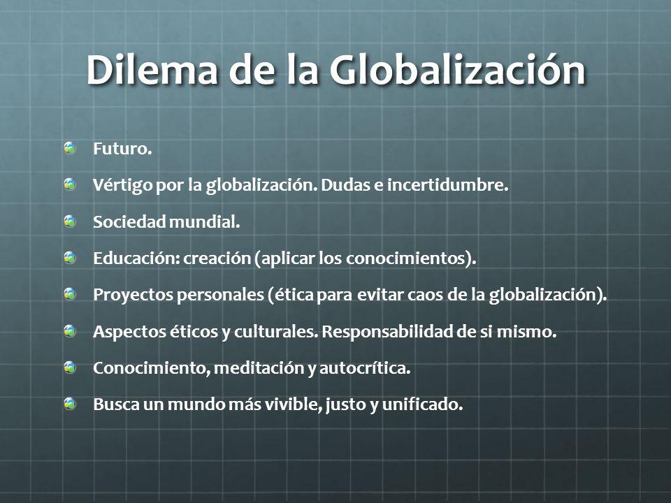 Dilema de la Globalización Futuro. Vértigo por la globalización. Dudas e incertidumbre. Sociedad mundial. Educación: creación (aplicar los conocimient