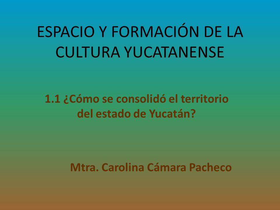 ESPACIO Y FORMACIÓN DE LA CULTURA YUCATANENSE 1.1 ¿Cómo se consolidó el territorio del estado de Yucatán? Mtra. Carolina Cámara Pacheco