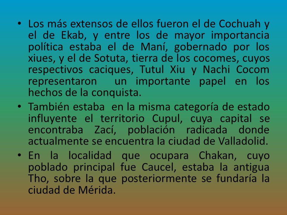 Los más extensos de ellos fueron el de Cochuah y el de Ekab, y entre los de mayor importancia política estaba el de Maní, gobernado por los xiues, y e