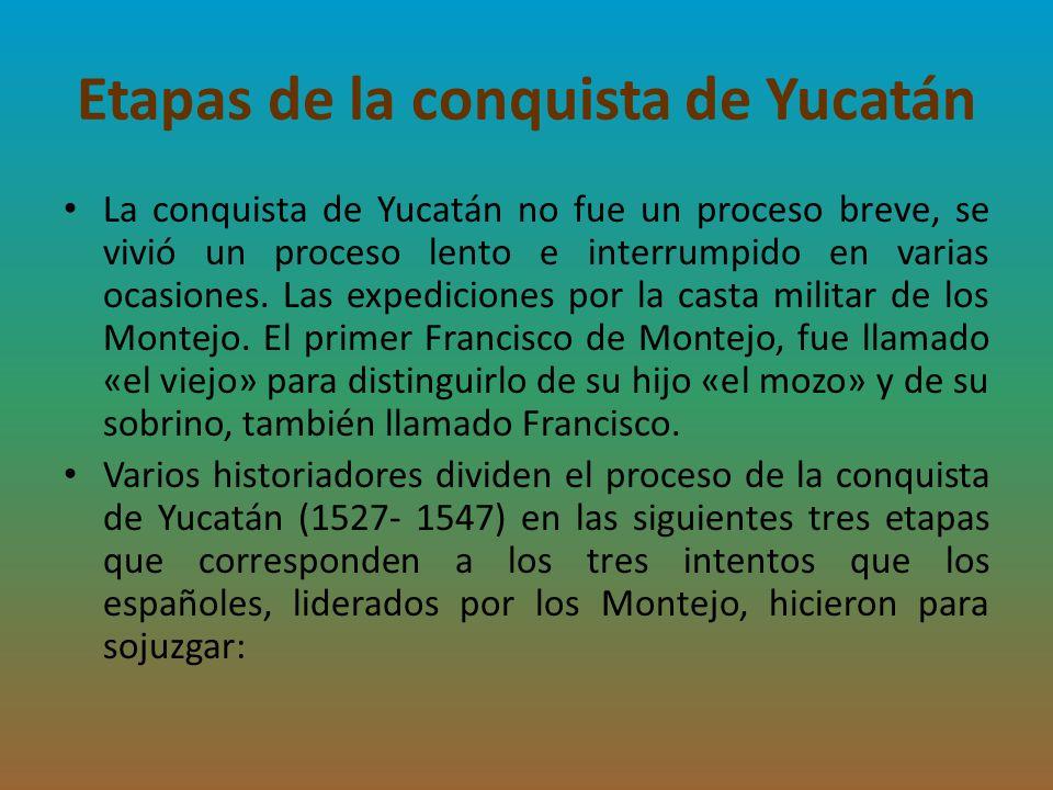 Etapas de la conquista de Yucatán La conquista de Yucatán no fue un proceso breve, se vivió un proceso lento e interrumpido en varias ocasiones. Las e