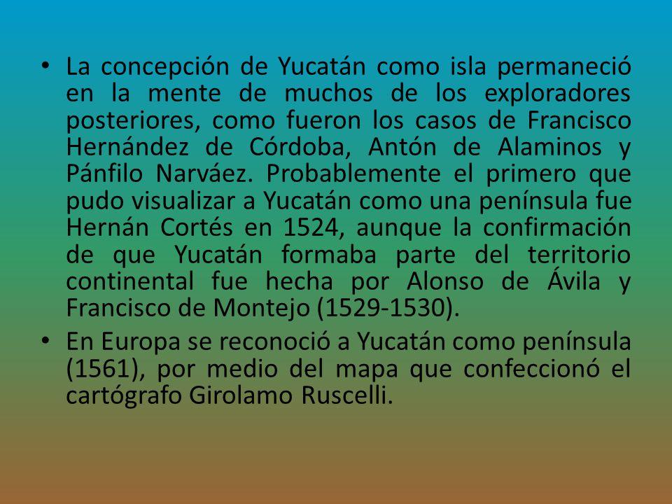 La concepción de Yucatán como isla permaneció en la mente de muchos de los exploradores posteriores, como fueron los casos de Francisco Hernández de C