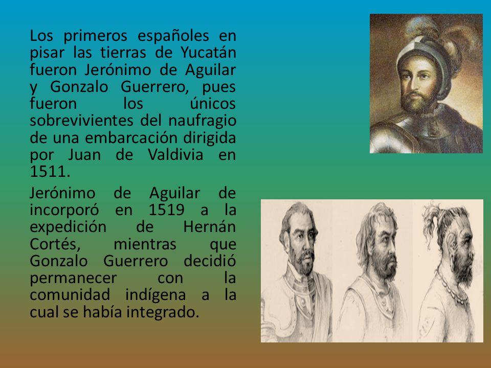 Los primeros españoles en pisar las tierras de Yucatán fueron Jerónimo de Aguilar y Gonzalo Guerrero, pues fueron los únicos sobrevivientes del naufra