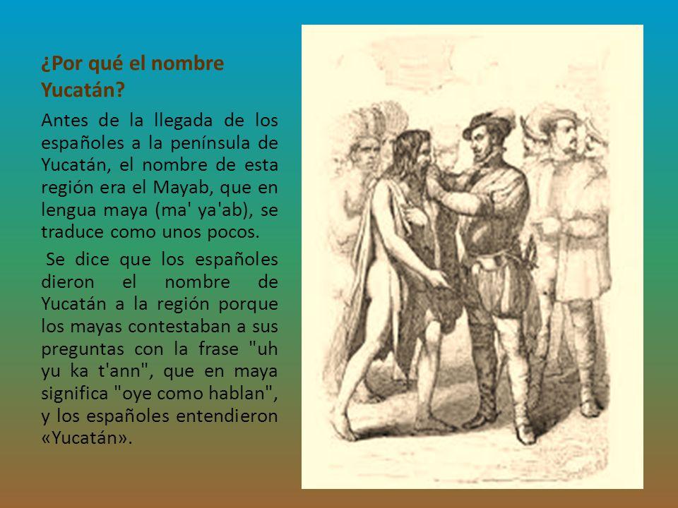 ¿Por qué el nombre Yucatán? Antes de la llegada de los españoles a la península de Yucatán, el nombre de esta región era el Mayab, que en lengua maya