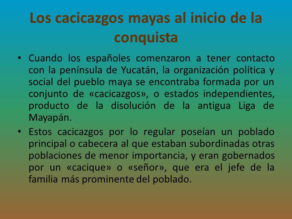 Los cacicazgos mayas al inicio de la conquista Cuando los españoles comenzaron a tener contacto con la península de Yucatán, la organización política