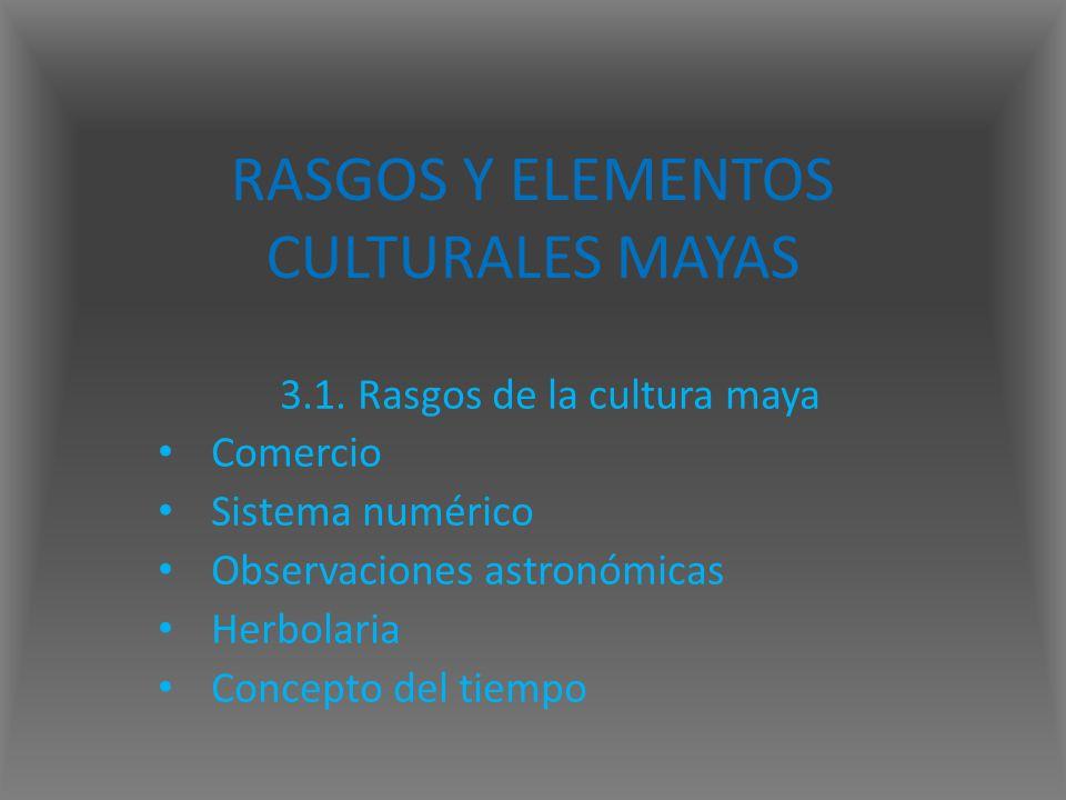 RASGOS Y ELEMENTOS CULTURALES MAYAS 3.1. Rasgos de la cultura maya Comercio Sistema numérico Observaciones astronómicas Herbolaria Concepto del tiempo