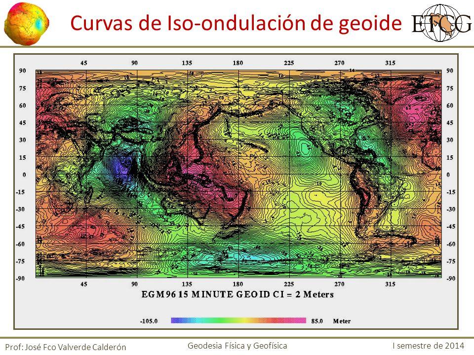 Curvas de Iso-ondulación de geoide Prof: José Fco Valverde Calderón Geodesia Física y Geofísica I semestre de 2014