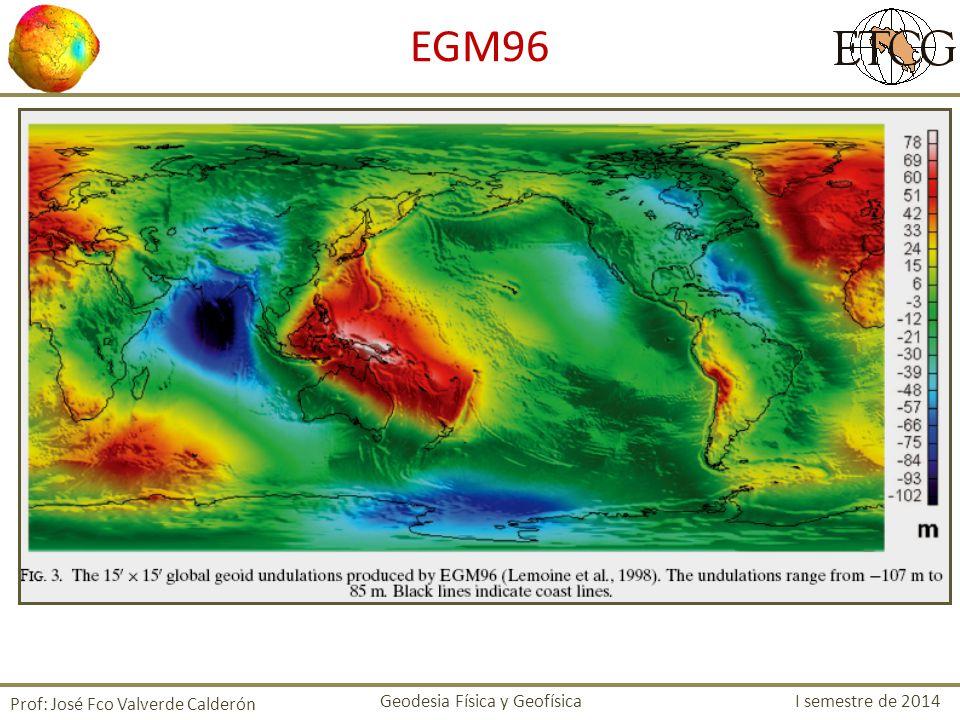 Prof: José Fco Valverde Calderón EGM96 Geodesia Física y Geofísica I semestre de 2014