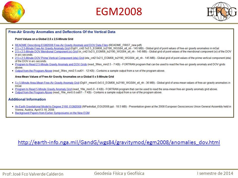 http://earth-info.nga.mil/GandG/wgs84/gravitymod/egm2008/anomalies_dov.html Prof: José Fco Valverde Calderón EGM2008 Geodesia Física y Geofísica I sem