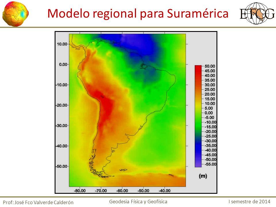 Modelo regional para Suramérica Prof: José Fco Valverde Calderón Geodesia Física y Geofísica I semestre de 2014