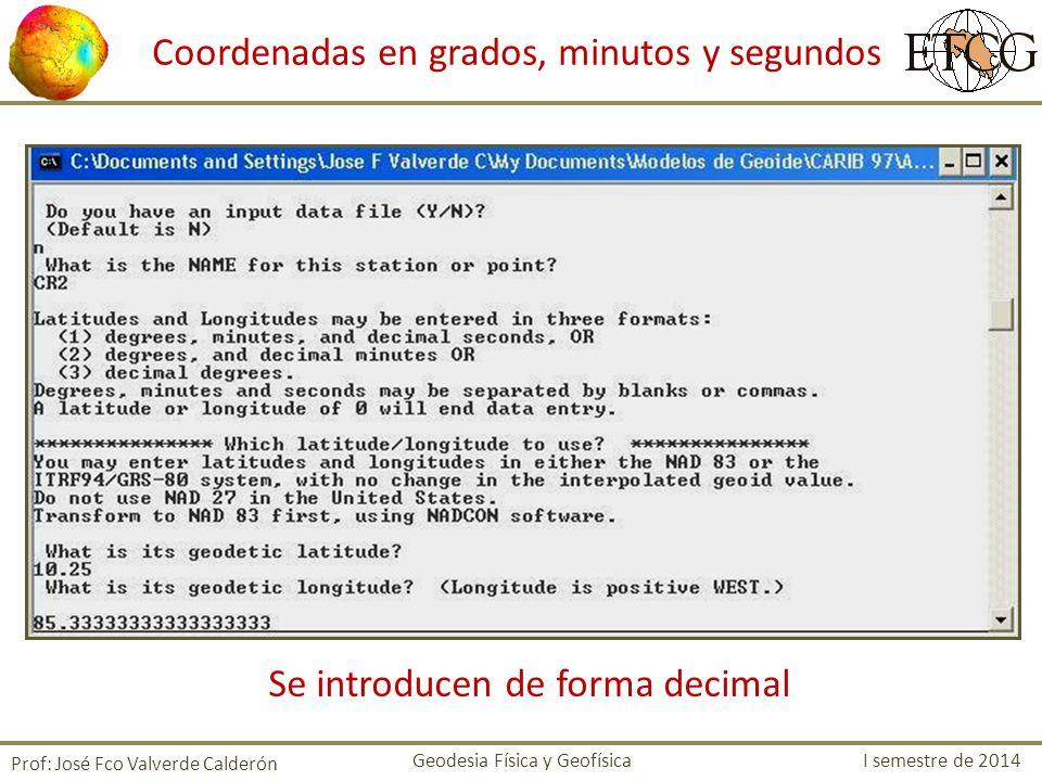 Coordenadas en grados, minutos y segundos Se introducen de forma decimal Prof: José Fco Valverde Calderón Geodesia Física y Geofísica I semestre de 20