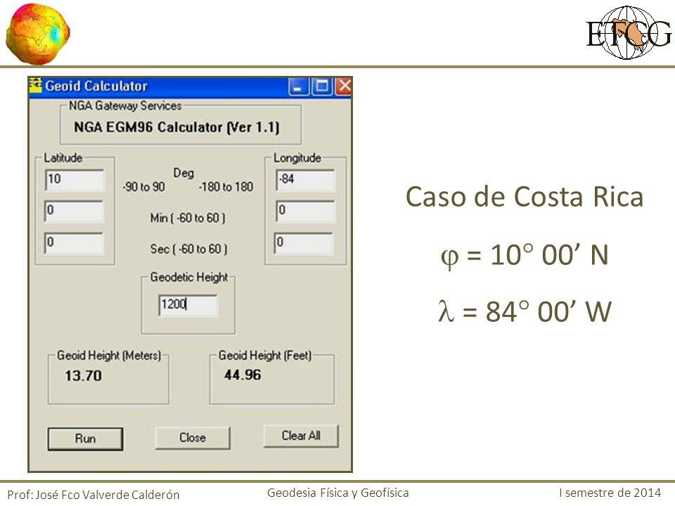 Caso de Costa Rica = 10 00 N = 84 00 W Prof: José Fco Valverde Calderón Geodesia Física y Geofísica I semestre de 2014