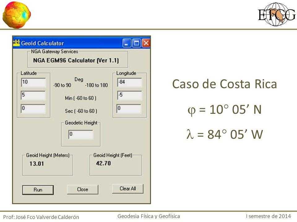 Caso de Costa Rica = 10 05 N = 84 05 W Prof: José Fco Valverde Calderón Geodesia Física y Geofísica I semestre de 2014