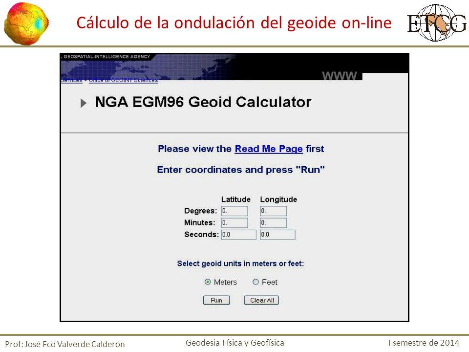 Cálculo de la ondulación del geoide on-line Prof: José Fco Valverde Calderón Geodesia Física y Geofísica I semestre de 2014
