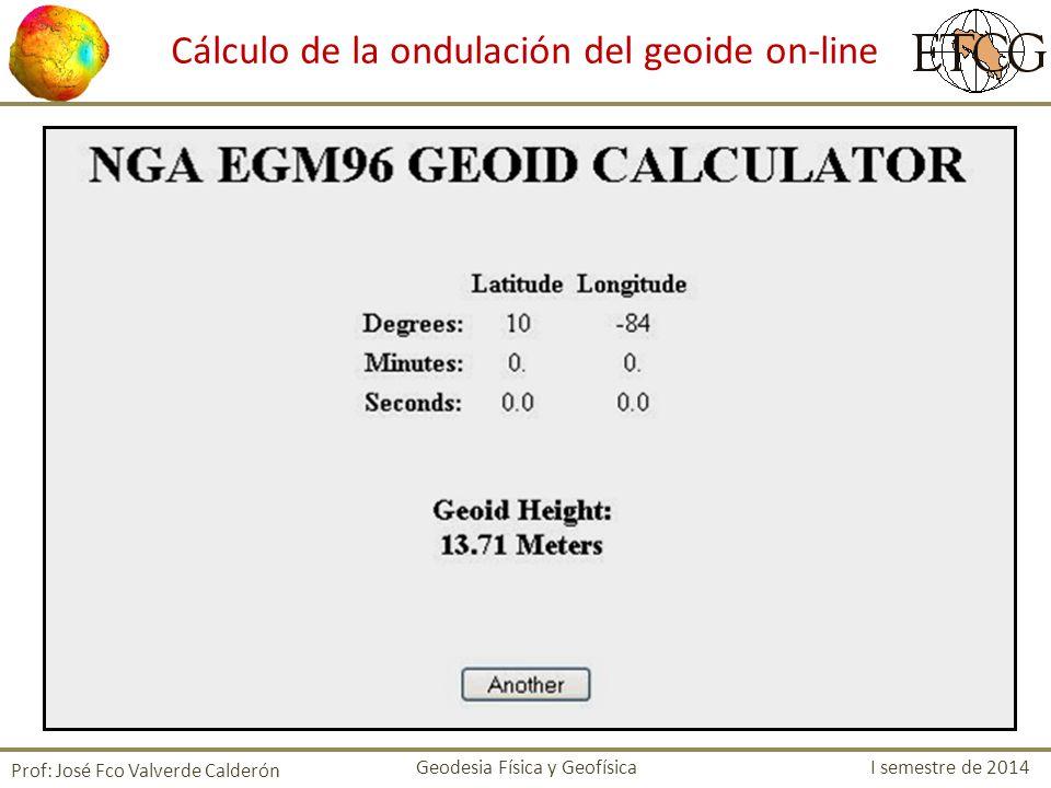 Prof: José Fco Valverde Calderón Cálculo de la ondulación del geoide on-line Geodesia Física y Geofísica I semestre de 2014