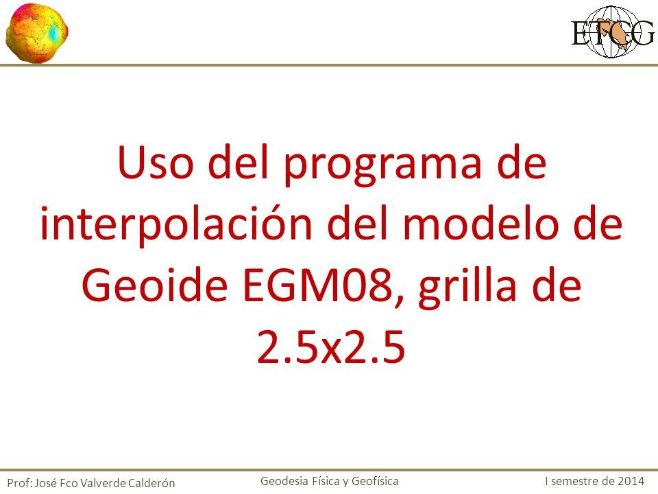 Uso del programa de interpolación del modelo de Geoide EGM08, grilla de 2.5x2.5 Prof: José Fco Valverde Calderón Geodesia Física y Geofísica I semestr