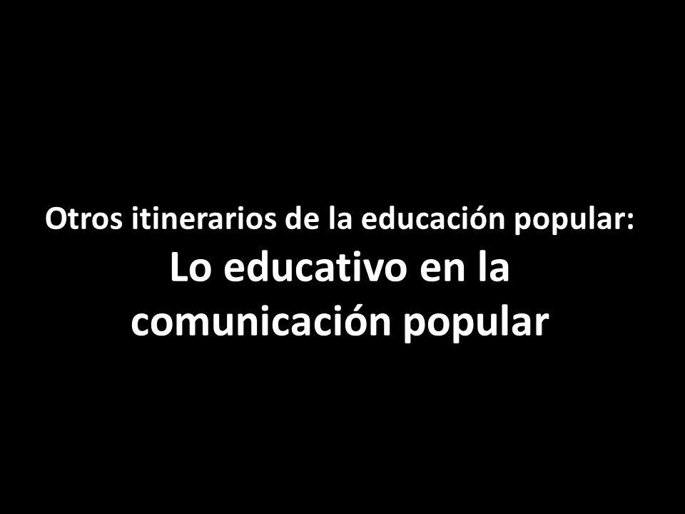 Otros itinerarios de la educación popular: Lo educativo en la comunicación popular