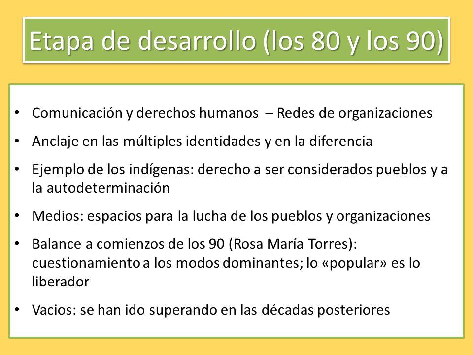 Etapa de desarrollo (los 80 y los 90) Comunicación y derechos humanos – Redes de organizaciones Anclaje en las múltiples identidades y en la diferenci