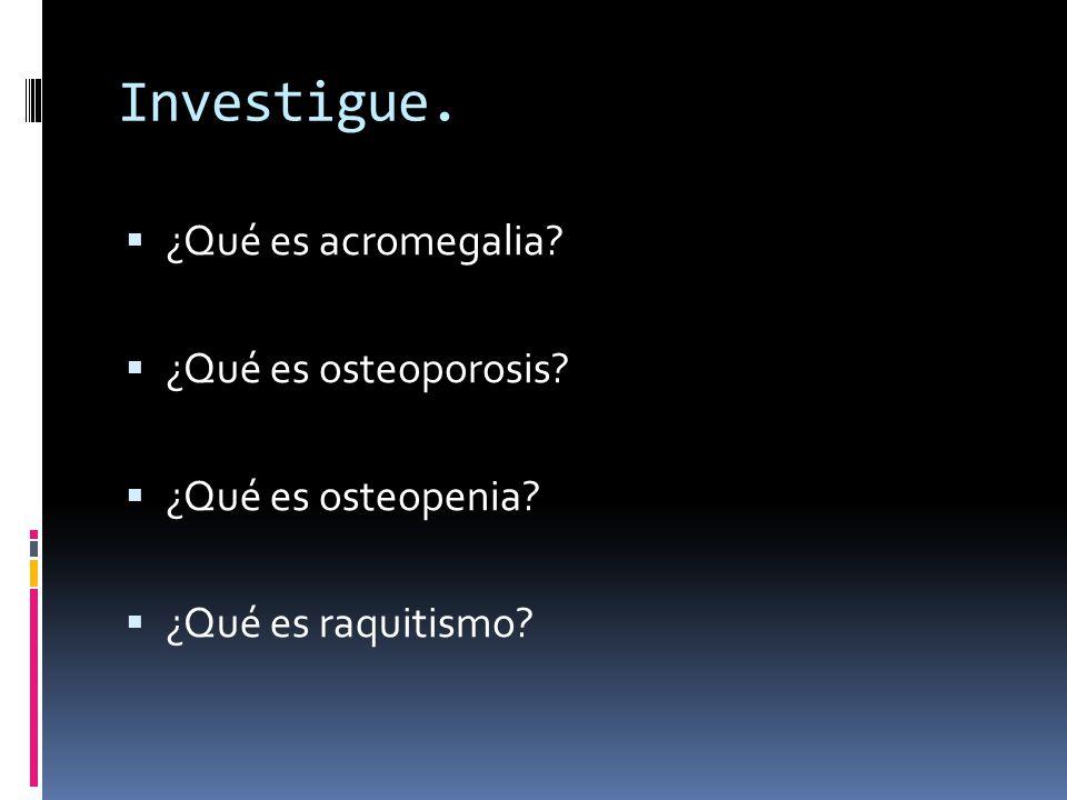 Investigue. ¿Qué es acromegalia? ¿Qué es osteoporosis? ¿Qué es osteopenia? ¿Qué es raquitismo?